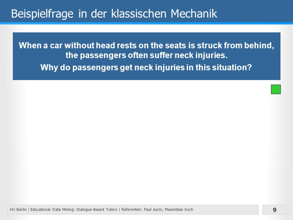 HU Berlin | Educational Data Mining: Dialogue-Based Tutors | Referenten: Paul Aurin, Maximilian Koch 9 Beispielfrage in der klassischen Mechanik When a car without head rests on the seats is struck from behind, the passengers often suffer neck injuries.