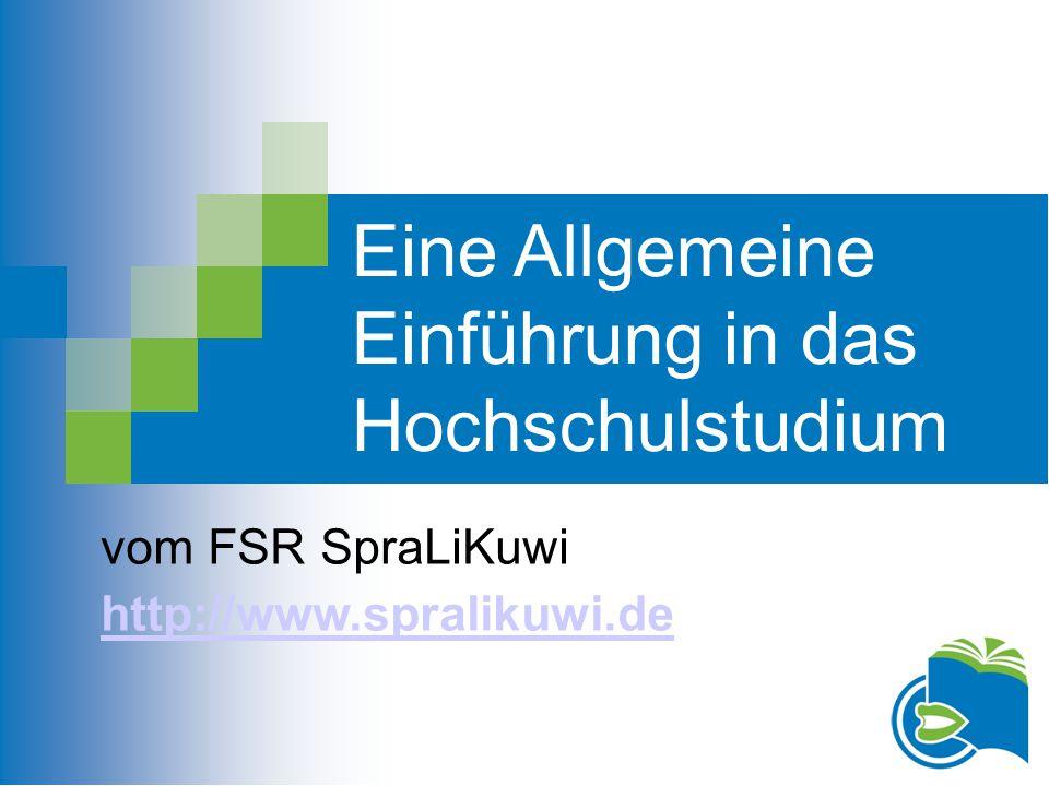 Eine Allgemeine Einführung in das Hochschulstudium vom FSR SpraLiKuwi http://www.spralikuwi.de
