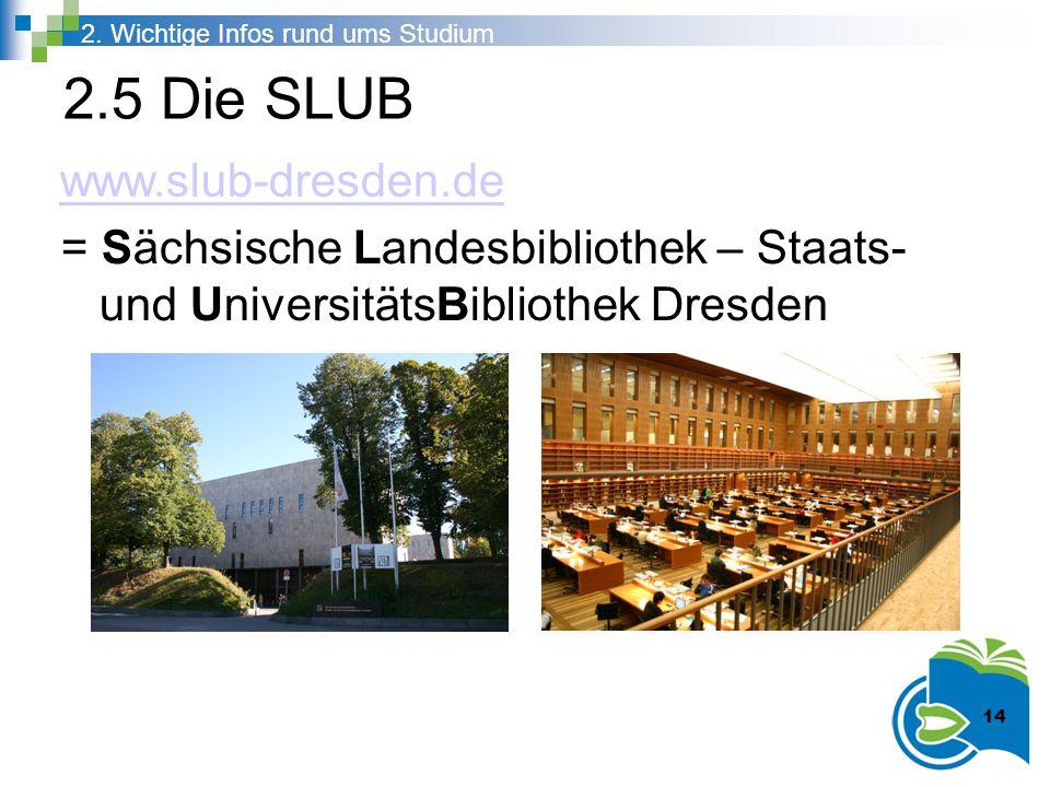 2.5 Die SLUB = Sächsische Landesbibliothek – Staats- und UniversitätsBibliothek Dresden 2. Wichtige Infos rund ums Studium 14 www.slub-dresden.de 14