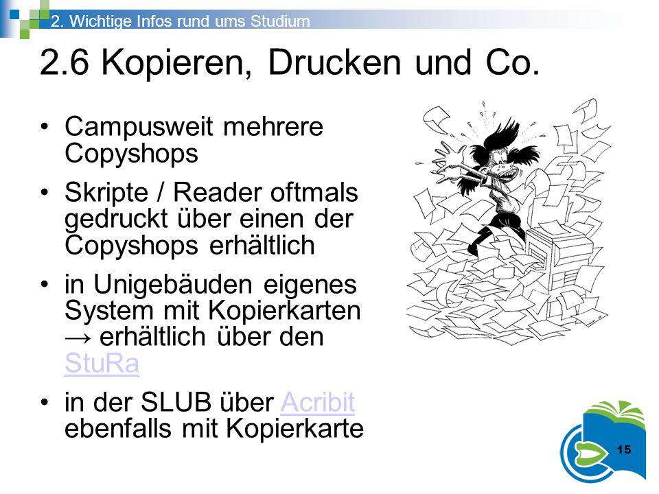 2.6 Kopieren, Drucken und Co. 2. Wichtige Infos rund ums Studium 15 Campusweit mehrere Copyshops Skripte / Reader oftmals gedruckt über einen der Copy
