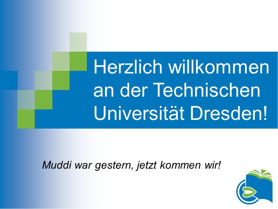 Herzlich willkommen an der Technischen Universität Dresden! Muddi war gestern, jetzt kommen wir!