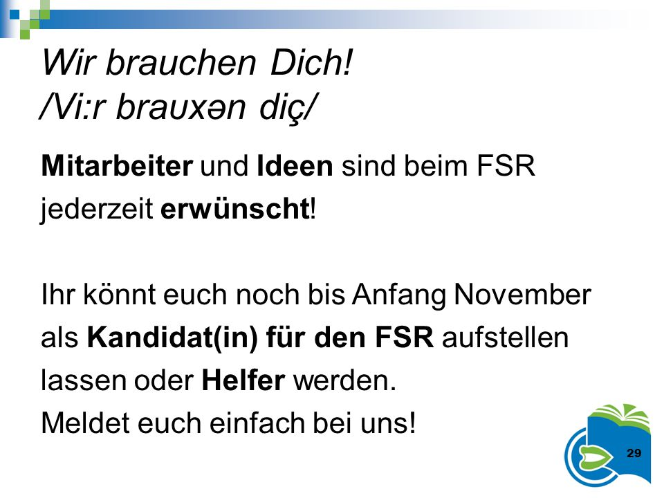 Wir brauchen Dich! /Vi:r braυxәn diç/ Mitarbeiter und Ideen sind beim FSR jederzeit erwünscht! Ihr könnt euch noch bis Anfang November als Kandidat(in