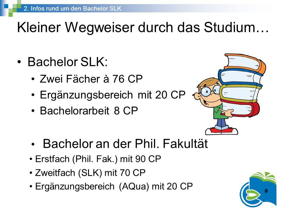 Kleiner Wegweiser durch das Studium… 8 2. Infos rund um den Bachelor SLK 8 Bachelor SLK: Zwei Fächer à 76 CP Ergänzungsbereich mit 20 CP Bachelorarbei
