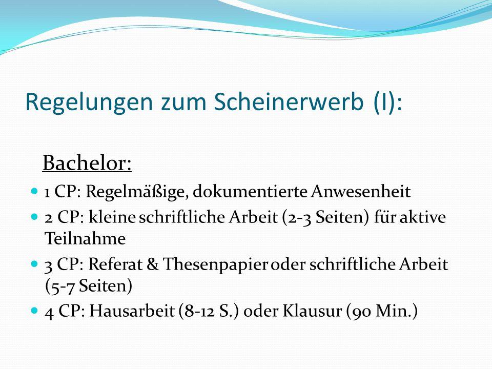 Regelungen zum Scheinerwerb (I): Bachelor: 1 CP: Regelmäßige, dokumentierte Anwesenheit 2 CP: kleine schriftliche Arbeit (2-3 Seiten) für aktive Teilnahme 3 CP: Referat & Thesenpapier oder schriftliche Arbeit (5-7 Seiten) 4 CP: Hausarbeit (8-12 S.) oder Klausur (90 Min.)