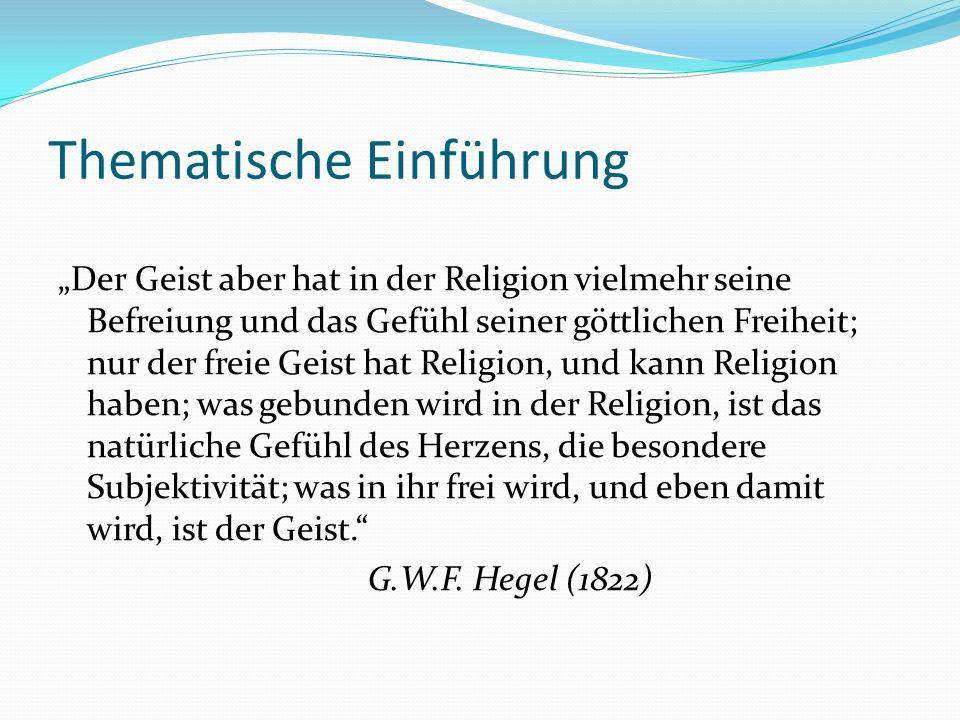 """Thematische Einführung """"Der Geist aber hat in der Religion vielmehr seine Befreiung und das Gefühl seiner göttlichen Freiheit; nur der freie Geist hat Religion, und kann Religion haben; was gebunden wird in der Religion, ist das natürliche Gefühl des Herzens, die besondere Subjektivität; was in ihr frei wird, und eben damit wird, ist der Geist. G.W.F."""