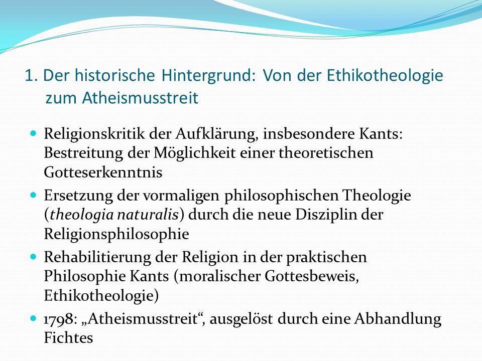 1. Der historische Hintergrund: Von der Ethikotheologie zum Atheismusstreit Religionskritik der Aufklärung, insbesondere Kants: Bestreitung der Möglic