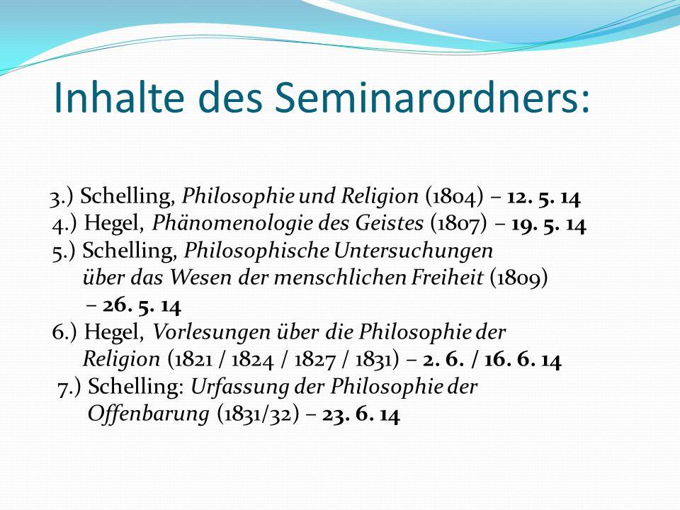 Inhalte des Seminarordners: 3.) Schelling, Philosophie und Religion (1804) – 12. 5. 14 4.) Hegel, Phänomenologie des Geistes (1807) – 19. 5. 14 5.) Sc