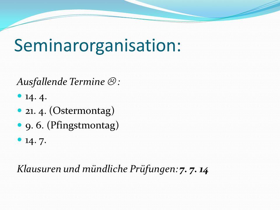 Seminarorganisation: Ausfallende Termine  : 14. 4. 21. 4. (Ostermontag) 9. 6. (Pfingstmontag) 14. 7. Klausuren und mündliche Prüfungen: 7. 7. 14