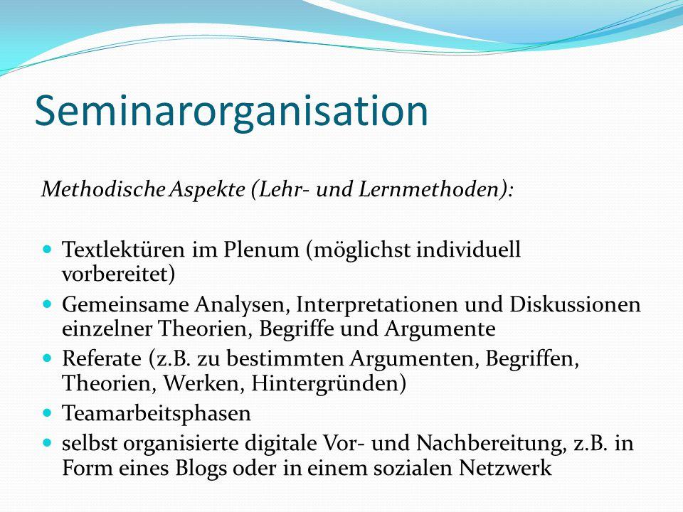 Seminarorganisation Methodische Aspekte (Lehr- und Lernmethoden): Textlektüren im Plenum (möglichst individuell vorbereitet) Gemeinsame Analysen, Inte