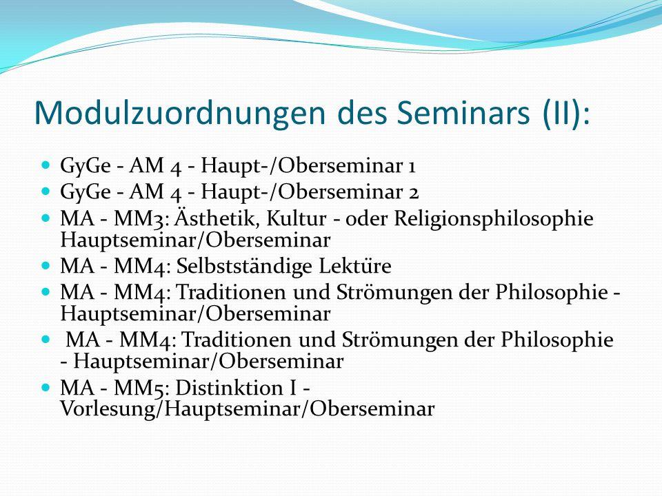 Modulzuordnungen des Seminars (II): GyGe - AM 4 - Haupt-/Oberseminar 1 GyGe - AM 4 - Haupt-/Oberseminar 2 MA - MM3: Ästhetik, Kultur - oder Religionsphilosophie Hauptseminar/Oberseminar MA - MM4: Selbstständige Lektüre MA - MM4: Traditionen und Strömungen der Philosophie - Hauptseminar/Oberseminar MA - MM5: Distinktion I - Vorlesung/Hauptseminar/Oberseminar