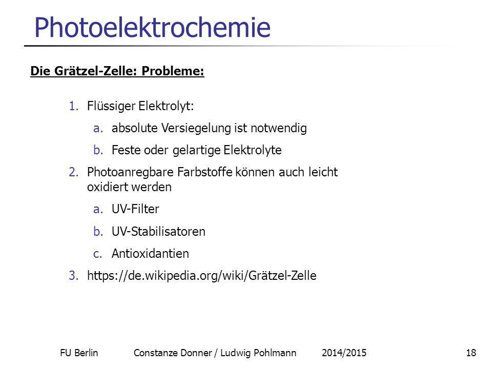 FU Berlin Constanze Donner / Ludwig Pohlmann 2014/201518 Photoelektrochemie Die Grätzel-Zelle: Probleme: 1.Flüssiger Elektrolyt: a.absolute Versiegelu