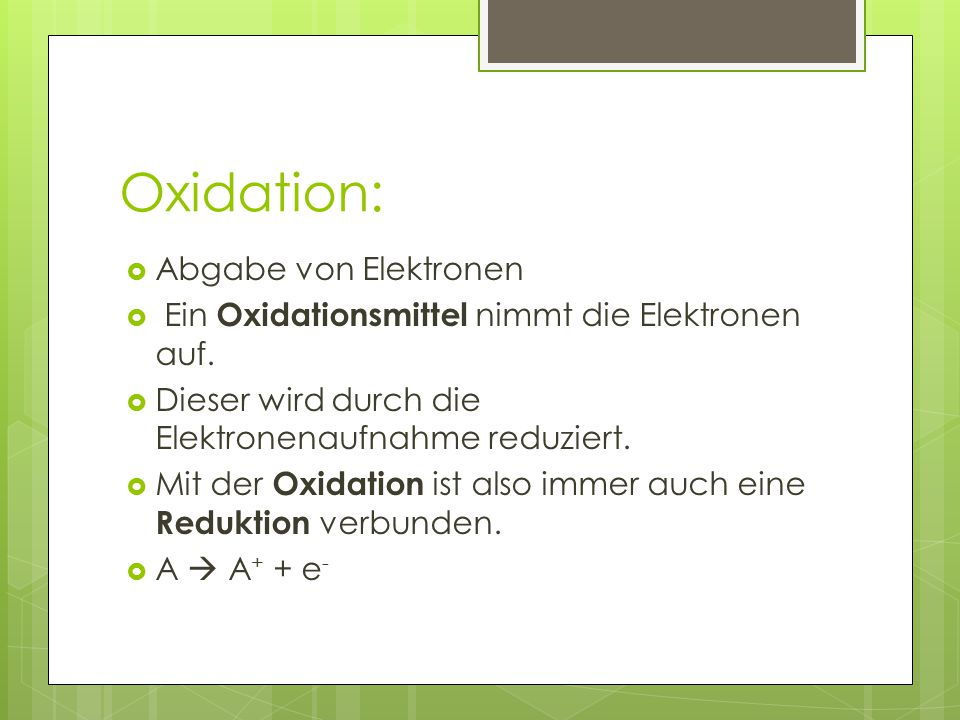 Oxidation:  Abgabe von Elektronen  Ein Oxidationsmittel nimmt die Elektronen auf.  Dieser wird durch die Elektronenaufnahme reduziert.  Mit der Ox