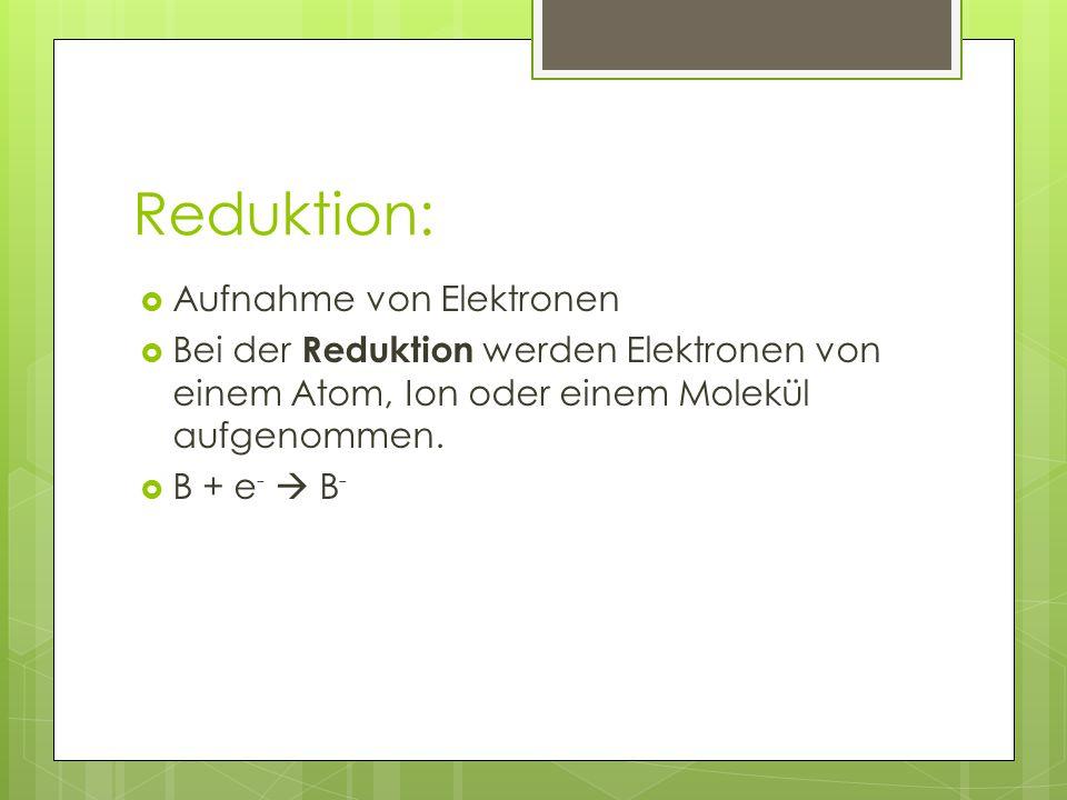 Reduktion:  Aufnahme von Elektronen  Bei der Reduktion werden Elektronen von einem Atom, Ion oder einem Molekül aufgenommen.  B + e -  B -