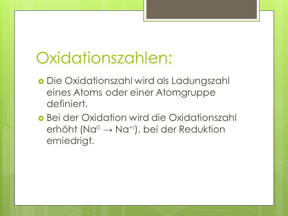 Oxidationszahlen:  Die Oxidationszahl wird als Ladungszahl eines Atoms oder einer Atomgruppe definiert.  Bei der Oxidation wird die Oxidationszahl e