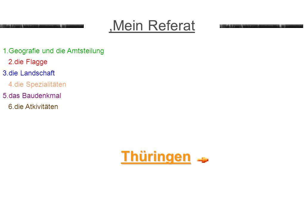 ,Mein Referat 1.Geografie und die Amtsteilung 2.die Flagge 3.die Landschaft 4.die Spezialitäten 5.das Baudenkmal Thüringen 6.die Atkivitäten
