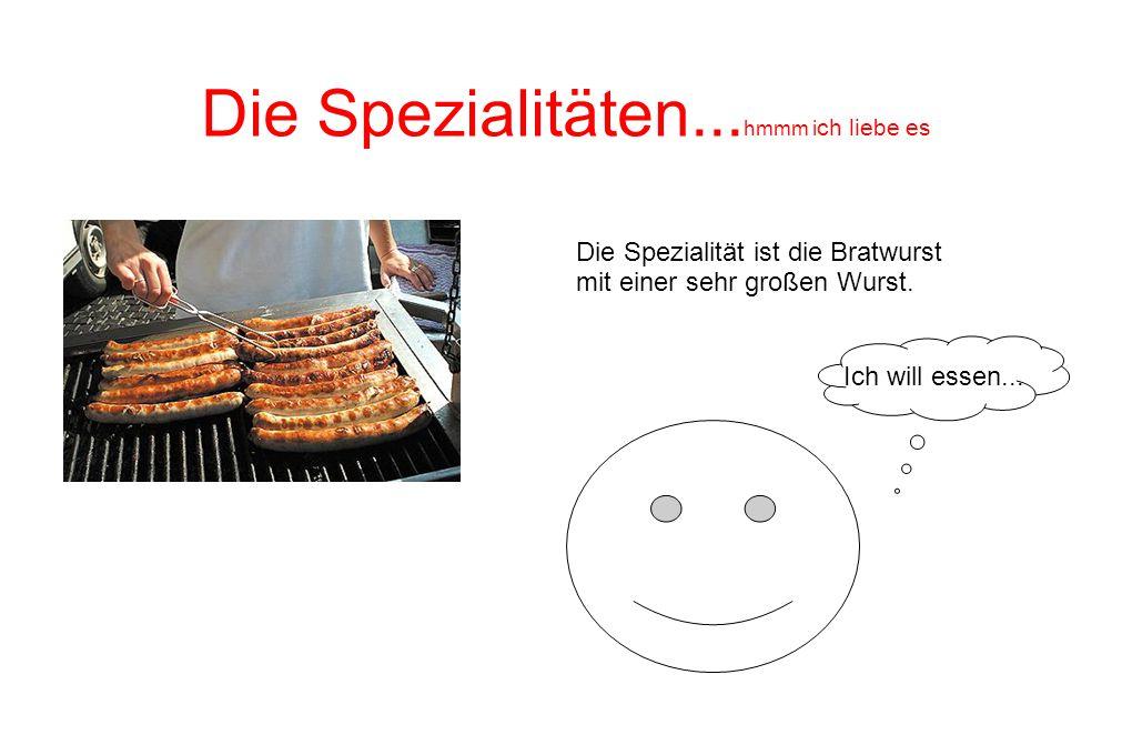 Die Spezialitäten... hmmm i ch liebe es Die Spezialität ist die Bratwurst mit einer sehr großen Wurst. Ich will essen...