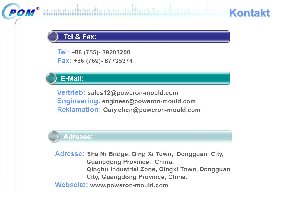 Kontakt E-Mail: Vertrieb: sales12@poweron-mould.com Engineering: engineer@poweron-mould.com Reklamation: Gary.chen@poweron-mould.com Tel & Fax: Tel: +