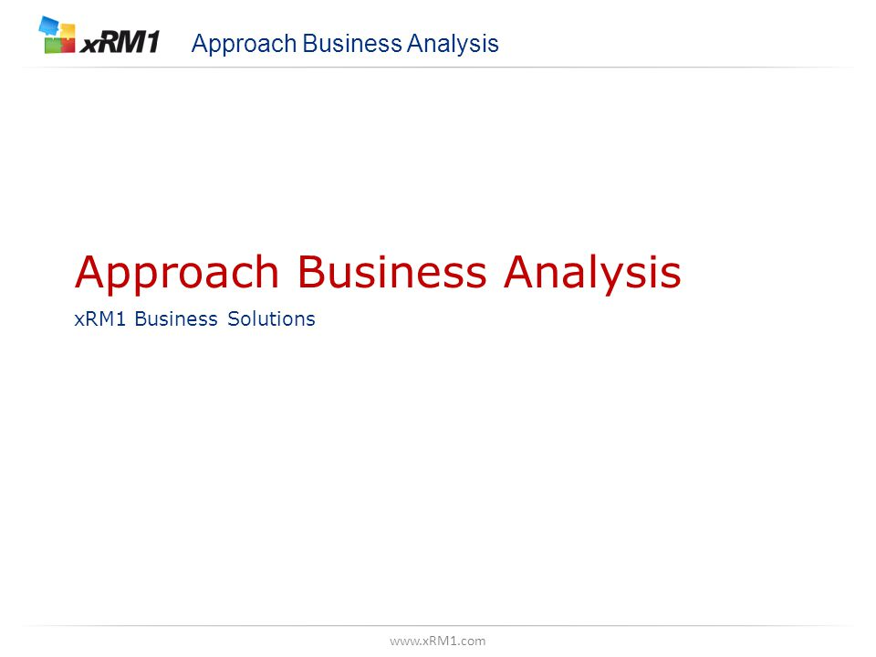 www.xRM1.com Approach Business Analysis xRM1 Business Solutions Approach Business Analysis