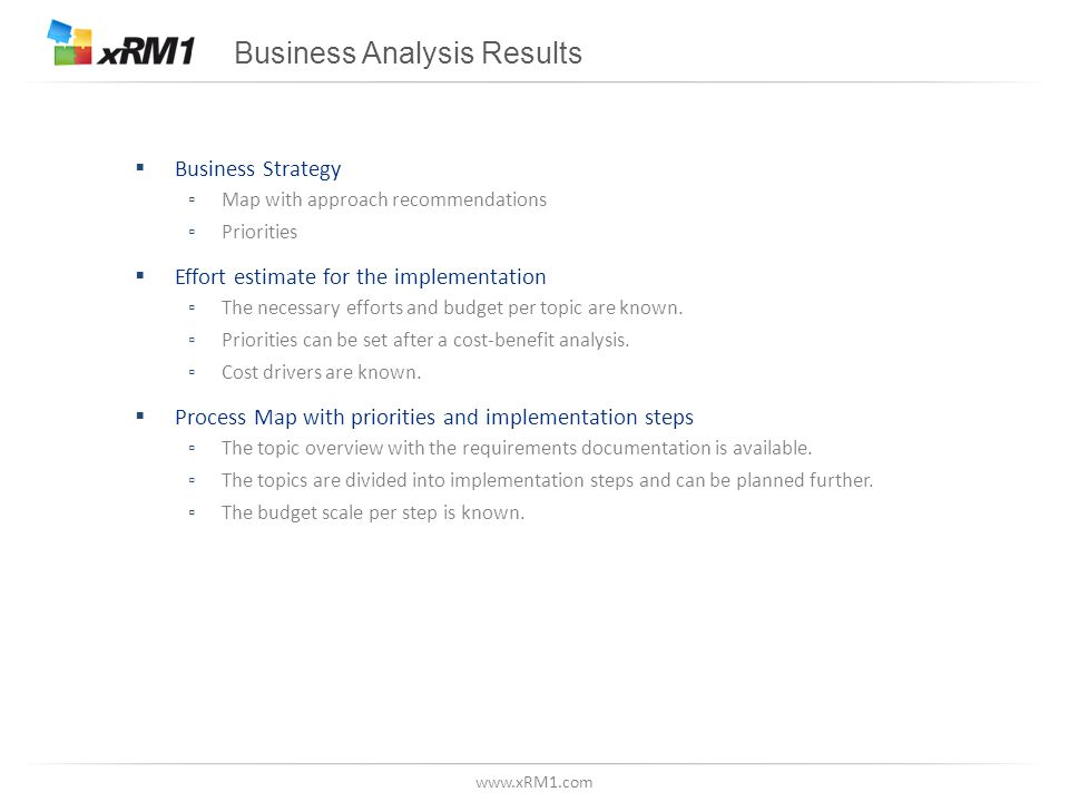 www.xRM1.com Business Analysis Results  Business Strategy ▫Map with approach recommendations ▫Priorities  Effort estimate for the implementation ▫The necessary efforts and budget per topic are known.