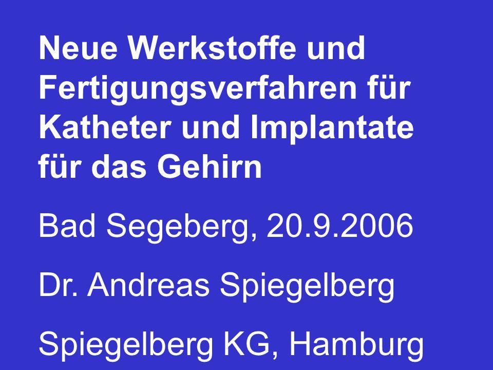 Neue Werkstoffe und Fertigungsverfahren für Katheter und Implantate für das Gehirn Bad Segeberg, 20.9.2006 Dr. Andreas Spiegelberg Spiegelberg KG, Ham