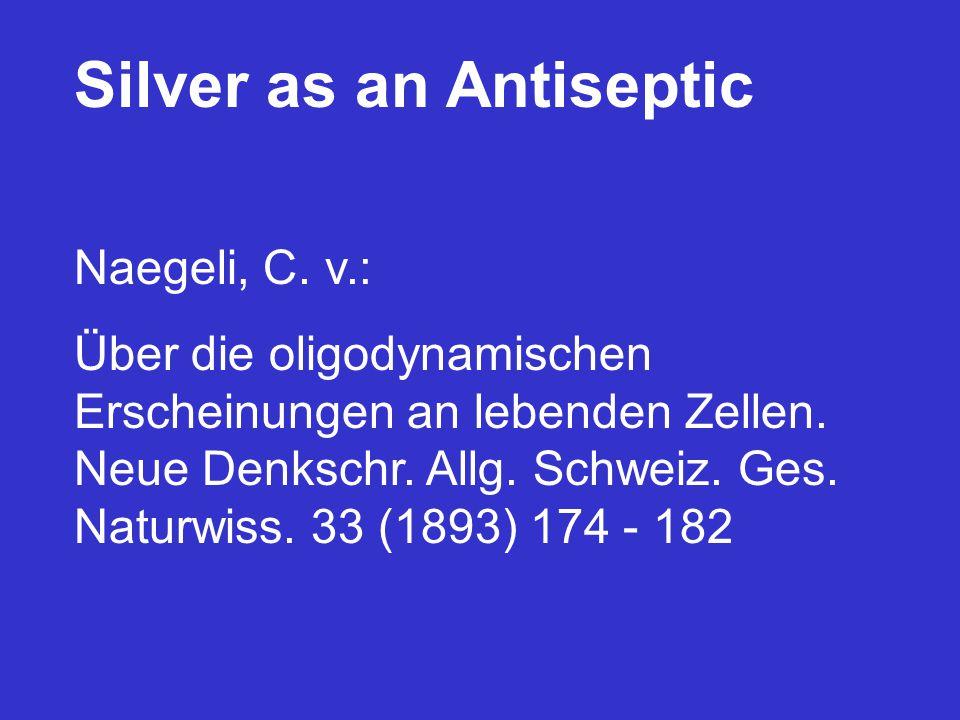 Silver as an Antiseptic Naegeli, C. v.: Über die oligodynamischen Erscheinungen an lebenden Zellen. Neue Denkschr. Allg. Schweiz. Ges. Naturwiss. 33 (