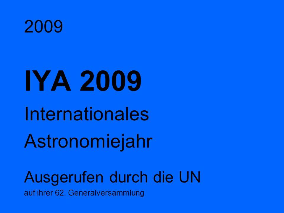 2009 IYA 2009 Internationales Astronomiejahr Ausgerufen durch die UN auf ihrer 62. Generalversammlung