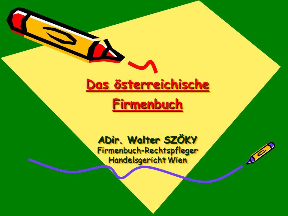 Das österreichische Firmenbuch ADir. Walter SZÖKY Firmenbuch-Rechtspfleger Handelsgericht Wien