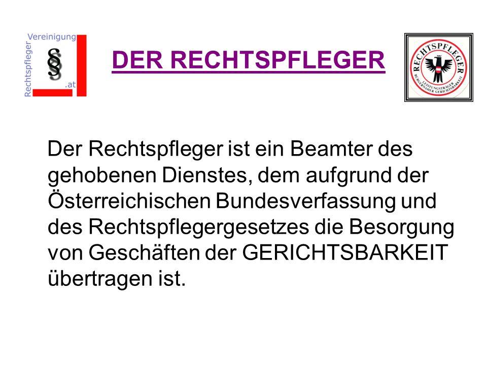 DER RECHTSPFLEGER Der Rechtspfleger ist ein Beamter des gehobenen Dienstes, dem aufgrund der Österreichischen Bundesverfassung und des Rechtspflegerge