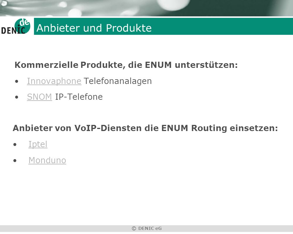 © DENIC eG Anbieter und Produkte Kommerzielle Produkte, die ENUM unterstützen: Innovaphone TelefonanalagenInnovaphone SNOM IP-TelefoneSNOM Anbieter von VoIP-Diensten die ENUM Routing einsetzen: Iptel Monduno