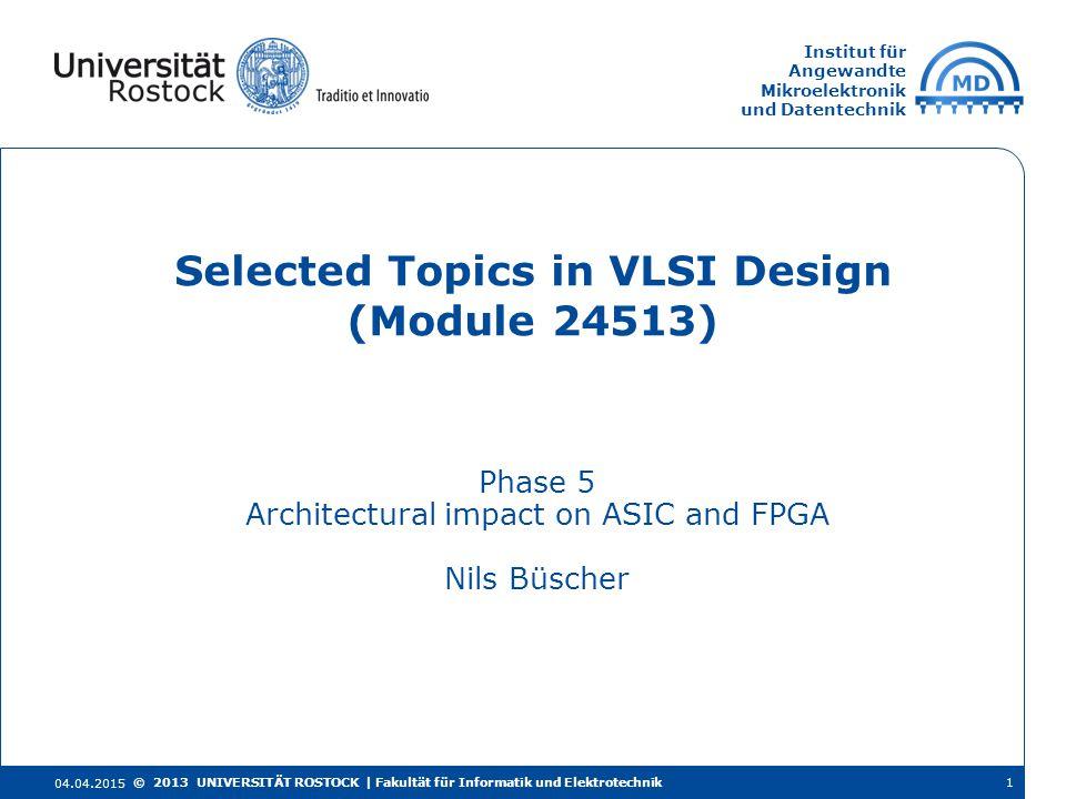 Institut für Angewandte Mikroelektronik und Datentechnik Phase 5 Architectural impact on ASIC and FPGA Nils Büscher Selected Topics in VLSI Design (Module 24513) 04.04.2015 © 2013 UNIVERSITÄT ROSTOCK | Fakultät für Informatik und Elektrotechnik1