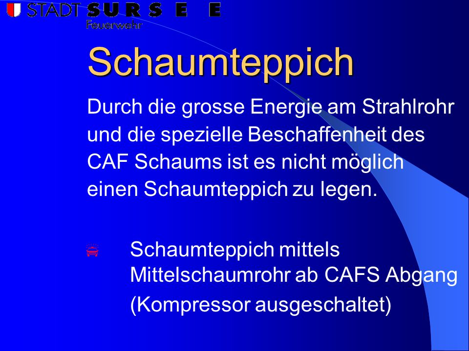 Schaumteppich  Schaumteppich mittels Mittelschaumrohr ab CAFS Abgang (Kompressor ausgeschaltet) Durch die grosse Energie am Strahlrohr und die spezielle Beschaffenheit des CAF Schaums ist es nicht möglich einen Schaumteppich zu legen.