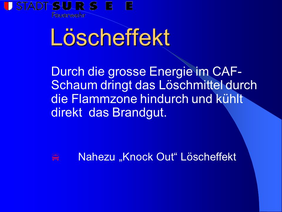 """Löscheffekt  Nahezu """"Knock Out Löscheffekt Durch die grosse Energie im CAF- Schaum dringt das Löschmittel durch die Flammzone hindurch und kühlt direkt das Brandgut."""