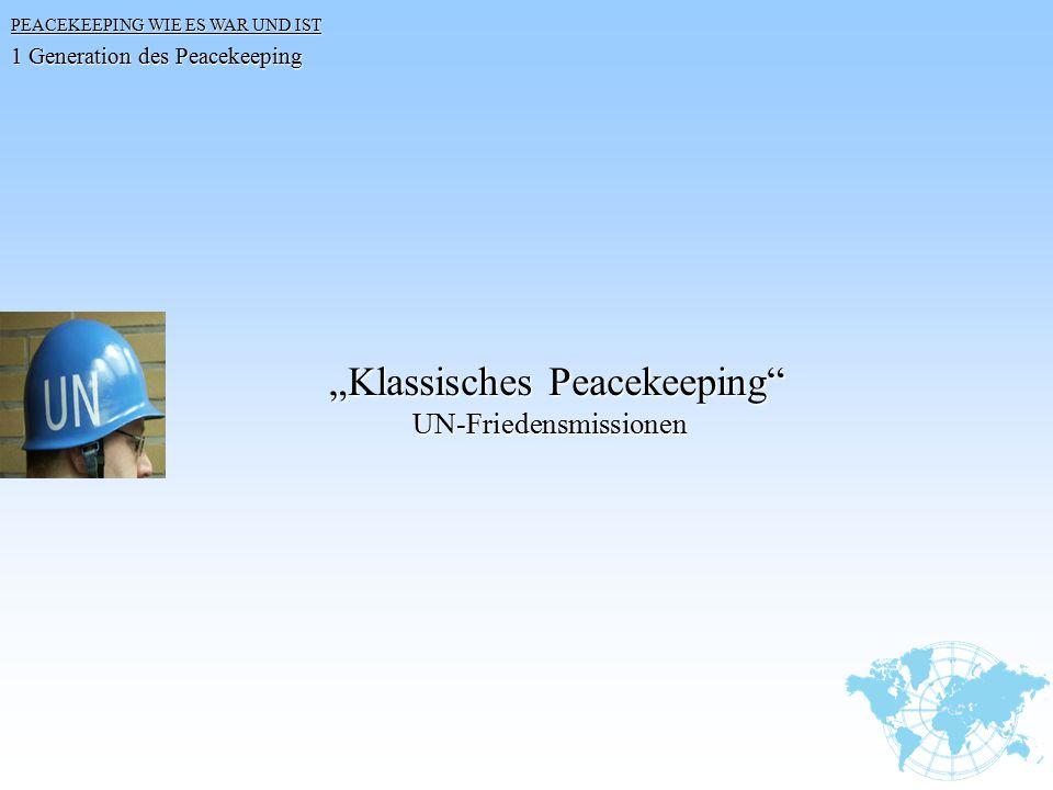 """PEACEKEEPING WIE ES WAR UND IST 1 Generation des Peacekeeping """"Klassisches Peacekeeping"""" """"Klassisches Peacekeeping"""" UN-Friedensmissionen UN-Friedensmi"""