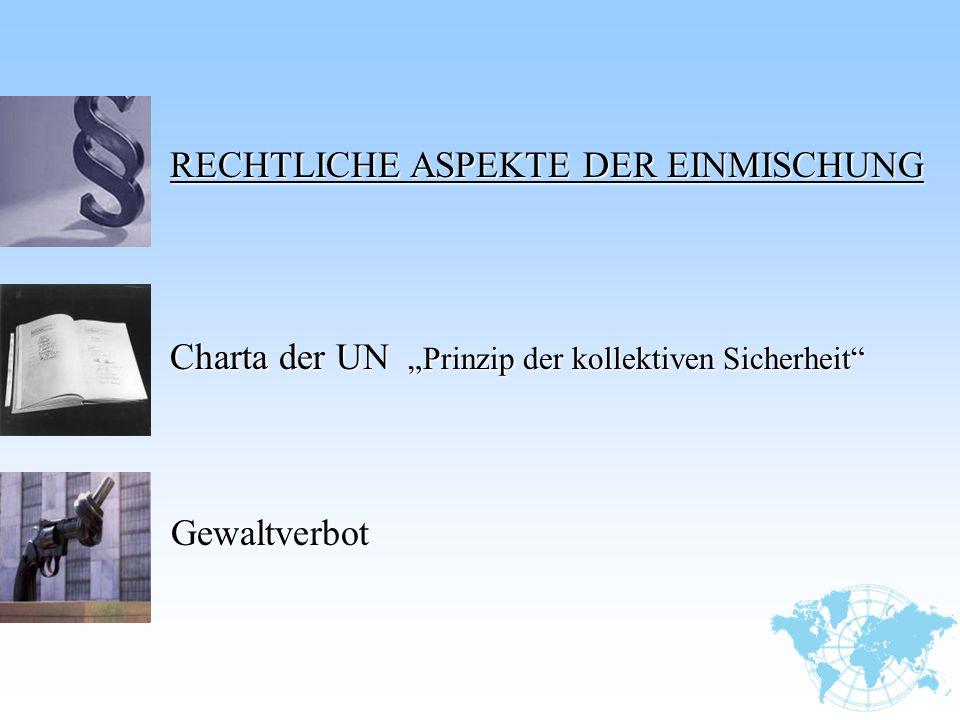 """RECHTLICHE ASPEKTE DER EINMISCHUNG RECHTLICHE ASPEKTE DER EINMISCHUNG Charta der UN """"Prinzip der kollektiven Sicherheit"""" Gewaltverbot Gewaltverbot"""