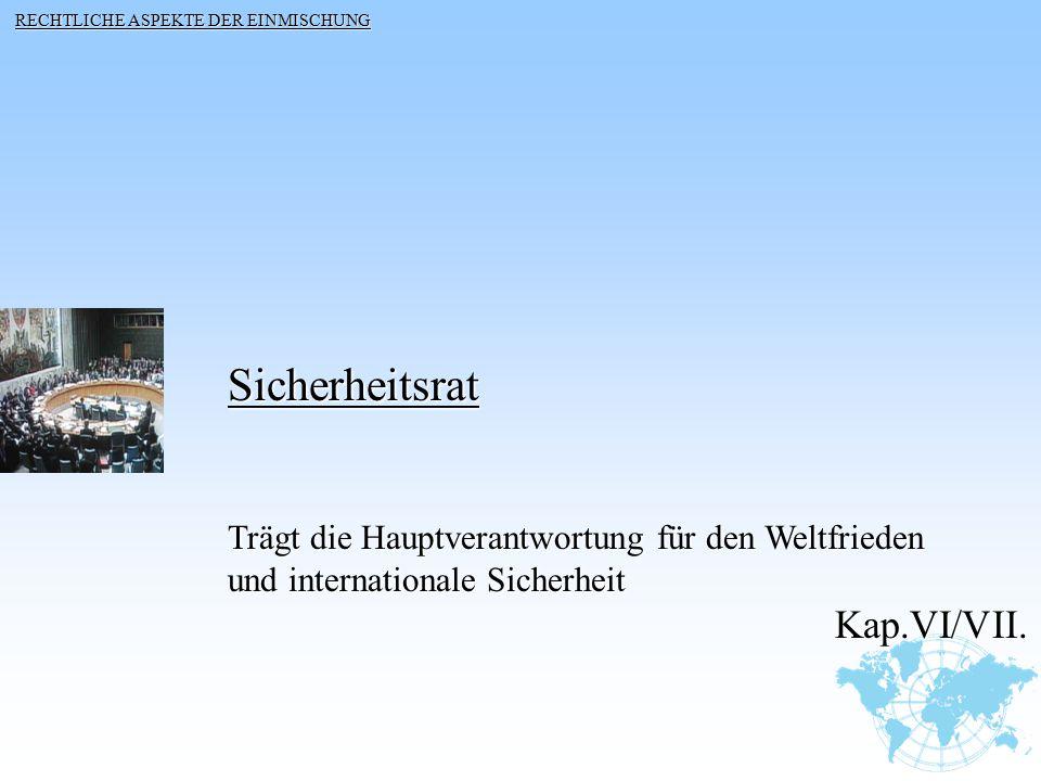Sicherheitsrat Trägt die Hauptverantwortung für den Weltfrieden und internationale Sicherheit Kap.VI/VII. Kap.VI/VII. RECHTLICHE ASPEKTE DER EINMISCHU
