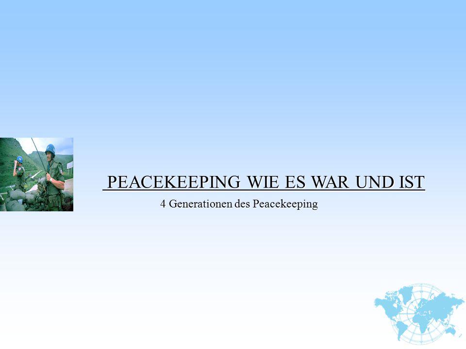 PEACEKEEPING WIE ES WAR UND IST PEACEKEEPING WIE ES WAR UND IST 4 Generationen des Peacekeeping 4 Generationen des Peacekeeping
