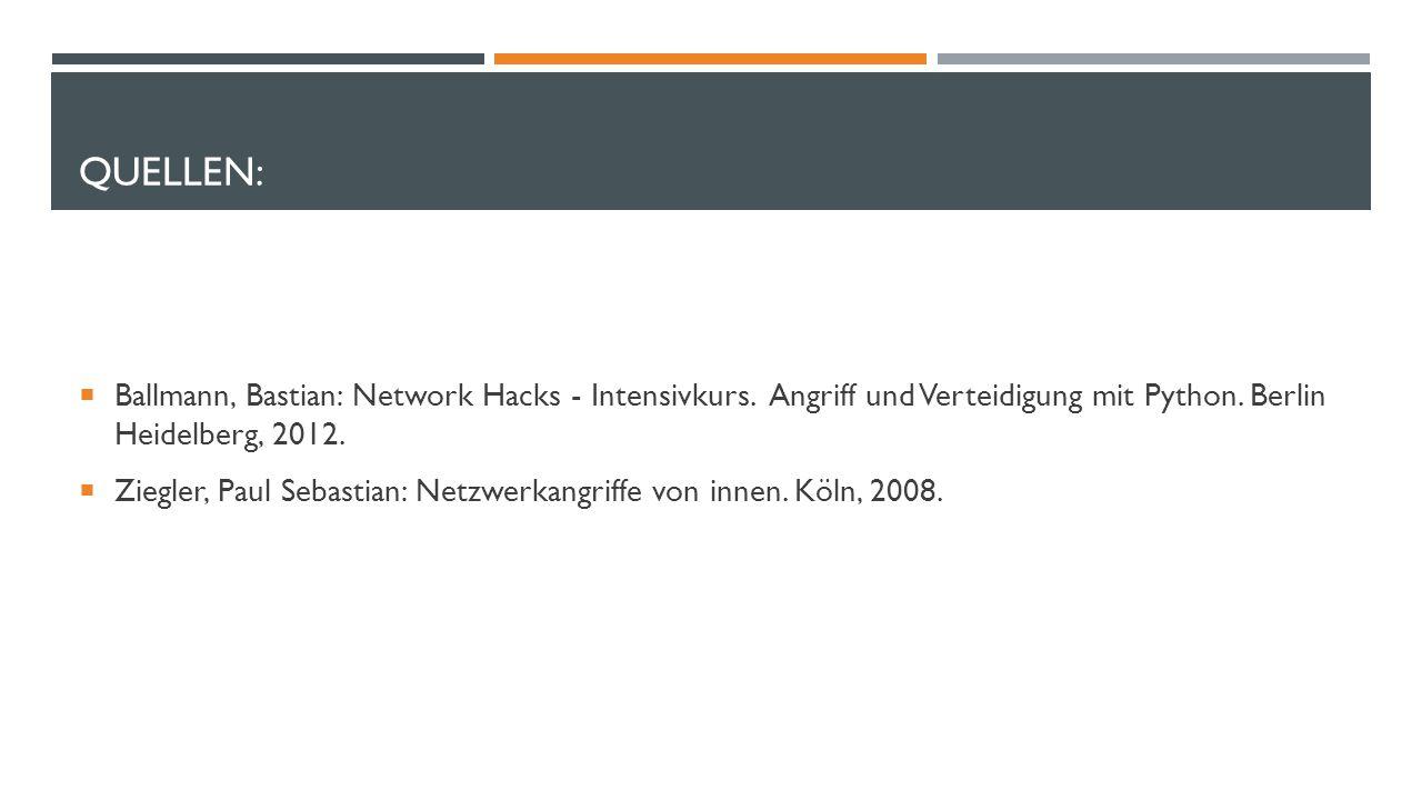 QUELLEN:  Ballmann, Bastian: Network Hacks - Intensivkurs. Angriff und Verteidigung mit Python. Berlin Heidelberg, 2012.  Ziegler, Paul Sebastian: N