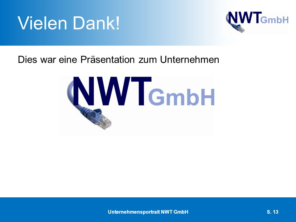 Vielen Dank! Dies war eine Präsentation zum Unternehmen Unternehmensportrait NWT GmbHS. 13