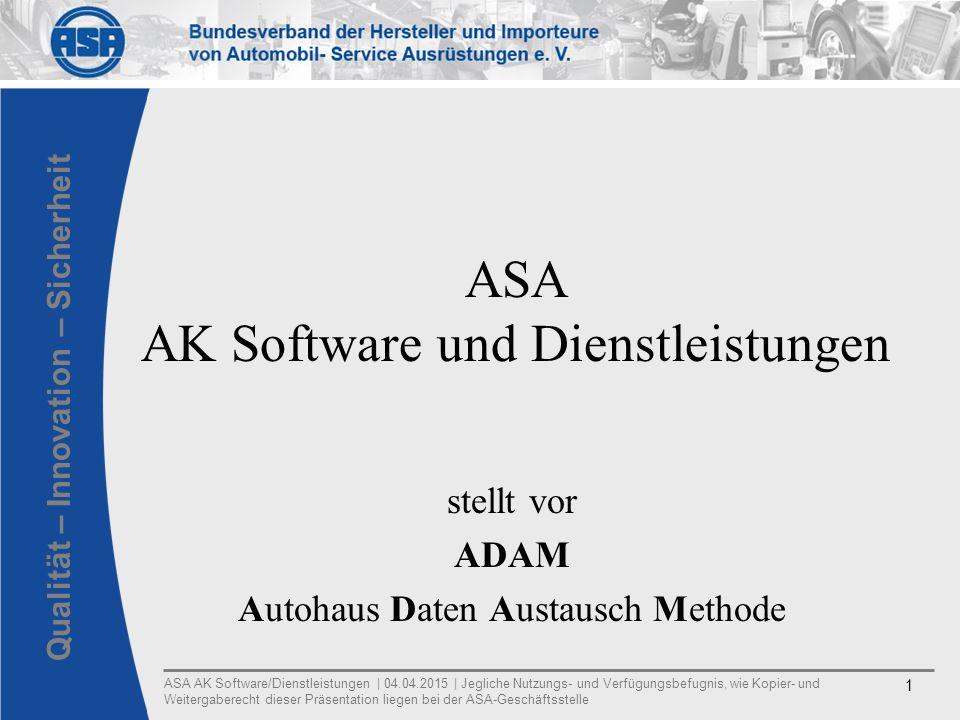 ASA AK Software/Dienstleistungen | 04.04.2015 | Jegliche Nutzungs- und Verfügungsbefugnis, wie Kopier- und Weitergaberecht dieser Präsentation liegen bei der ASA-Geschäftsstelle 1 Qualität – Innovation – Sicherheit ASA AK Software und Dienstleistungen stellt vor ADAM Autohaus Daten Austausch Methode