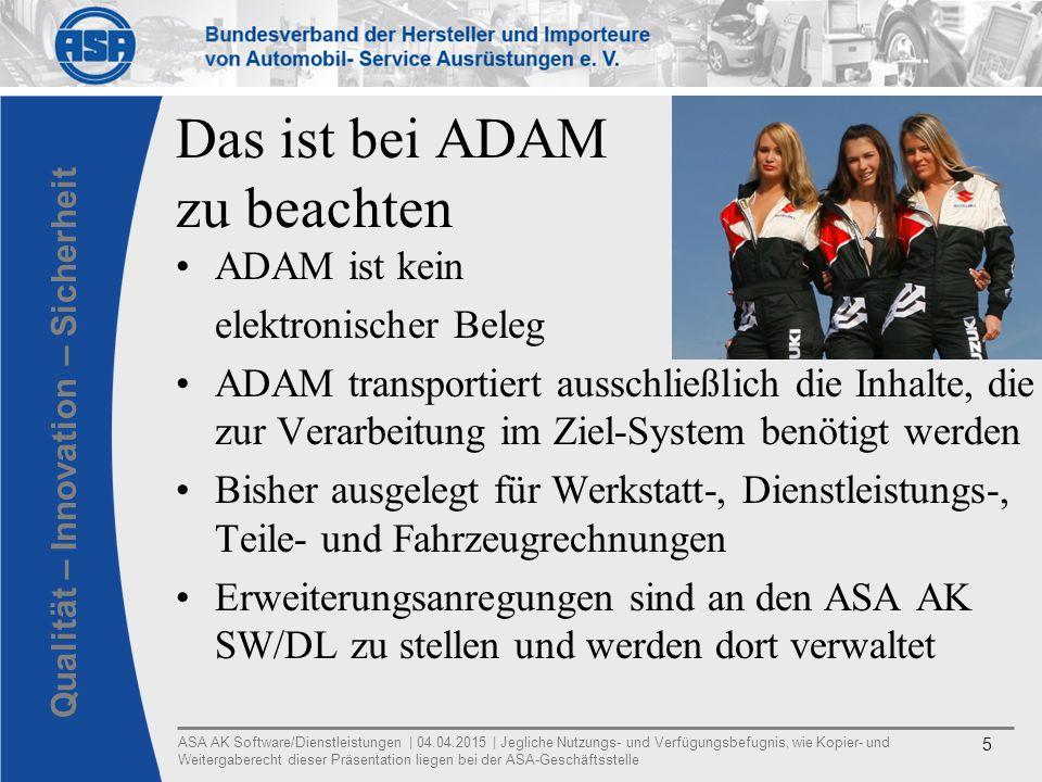 ASA AK Software/Dienstleistungen | 04.04.2015 | Jegliche Nutzungs- und Verfügungsbefugnis, wie Kopier- und Weitergaberecht dieser Präsentation liegen bei der ASA-Geschäftsstelle 5 Qualität – Innovation – Sicherheit Das ist bei ADAM zu beachten ADAM ist kein elektronischer Beleg ADAM transportiert ausschließlich die Inhalte, die zur Verarbeitung im Ziel-System benötigt werden Bisher ausgelegt für Werkstatt-, Dienstleistungs-, Teile- und Fahrzeugrechnungen Erweiterungsanregungen sind an den ASA AK SW/DL zu stellen und werden dort verwaltet