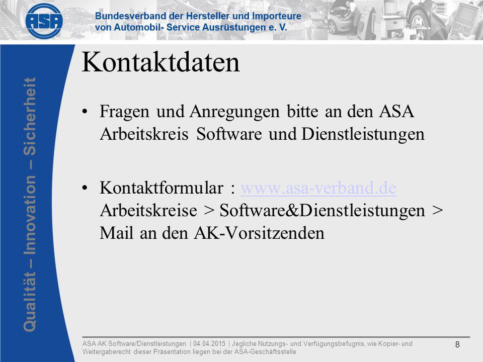 ASA AK Software/Dienstleistungen | 04.04.2015 | Jegliche Nutzungs- und Verfügungsbefugnis, wie Kopier- und Weitergaberecht dieser Präsentation liegen bei der ASA-Geschäftsstelle 8 Qualität – Innovation – Sicherheit Kontaktdaten Fragen und Anregungen bitte an den ASA Arbeitskreis Software und Dienstleistungen Kontaktformular : www.asa-verband.de Arbeitskreise > Software&Dienstleistungen > Mail an den AK-Vorsitzendenwww.asa-verband.de