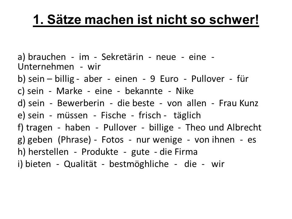 1. Sätze machen ist nicht so schwer! a) brauchen - im - Sekretärin - neue - eine - Unternehmen - wir b) sein – billig - aber - einen - 9 Euro - Pullov