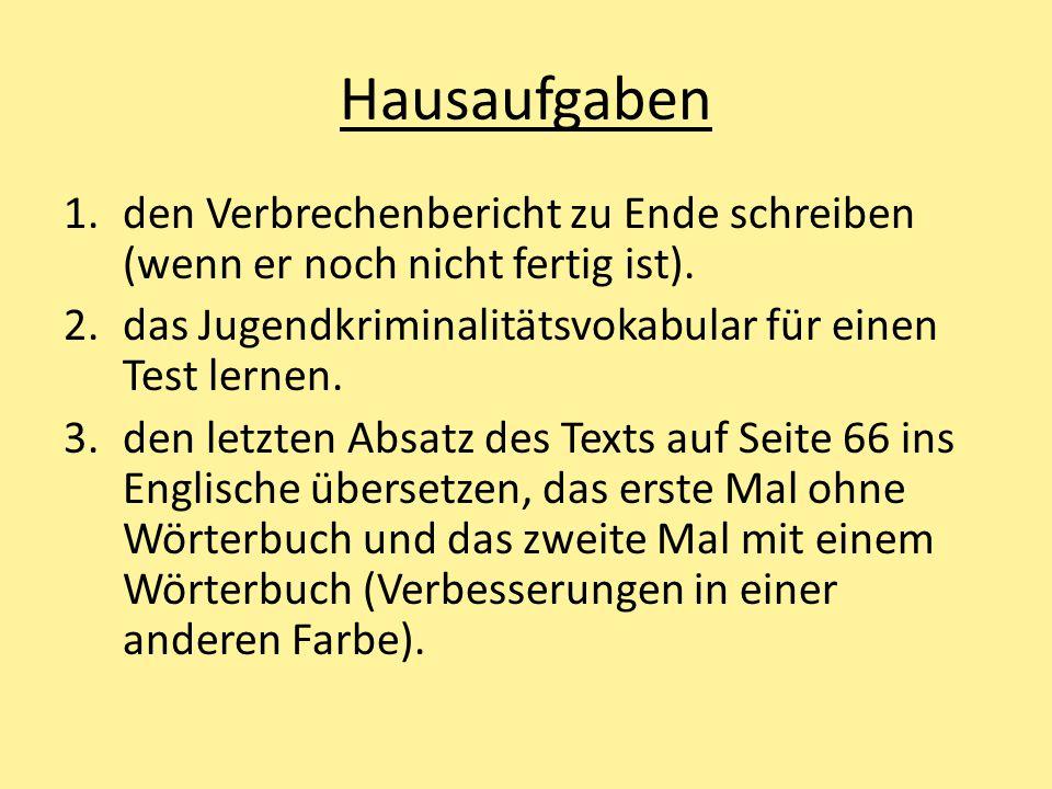 Hausaufgaben 1.den Verbrechenbericht zu Ende schreiben (wenn er noch nicht fertig ist). 2.das Jugendkriminalitätsvokabular für einen Test lernen. 3.de