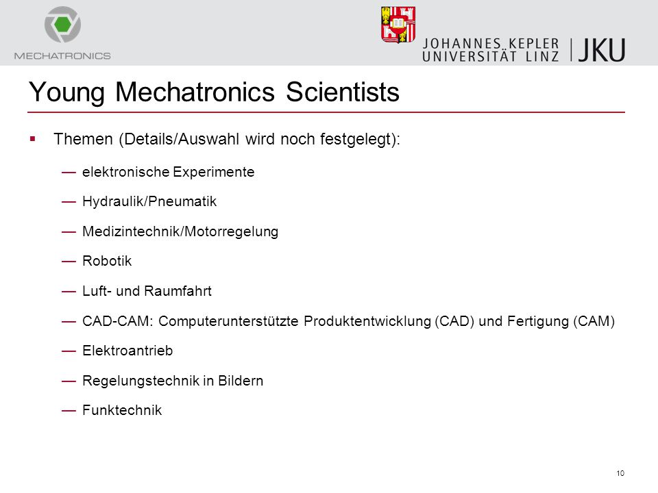 10 Young Mechatronics Scientists  Themen (Details/Auswahl wird noch festgelegt): —elektronische Experimente —Hydraulik/Pneumatik —Medizintechnik/Moto