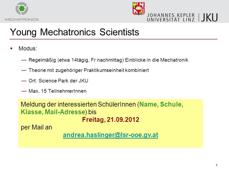 9 Young Mechatronics Scientists  Modus: —Regelmäßig (etwa 14tägig, Fr nachmittag) Einblicke in die Mechatronik —Theorie mit zugehöriger Praktikumsein