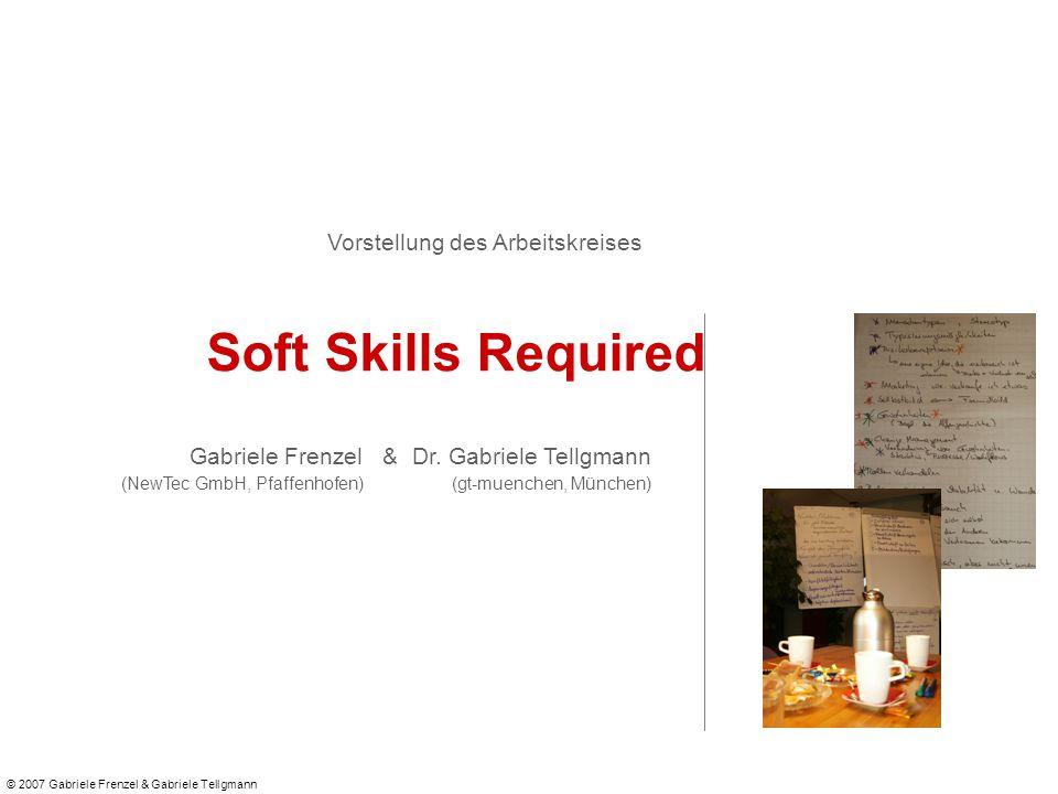 © 2007 Gabriele Frenzel & Gabriele Tellgmann Vorstellung des Arbeitskreises Soft Skills Required Gabriele Frenzel & Dr.