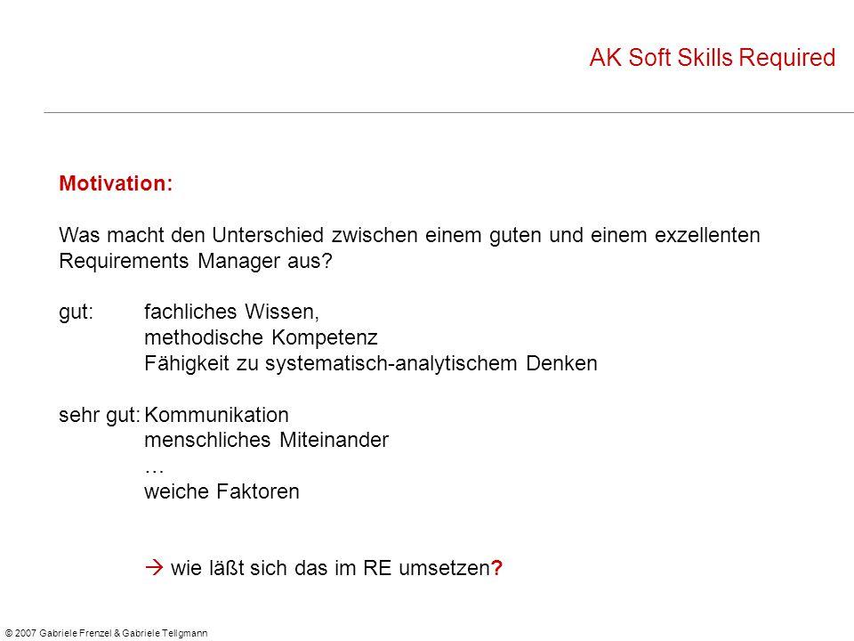 © 2007 Gabriele Frenzel & Gabriele Tellgmann AK Soft Skills Required Motivation: Was macht den Unterschied zwischen einem guten und einem exzellenten Requirements Manager aus.