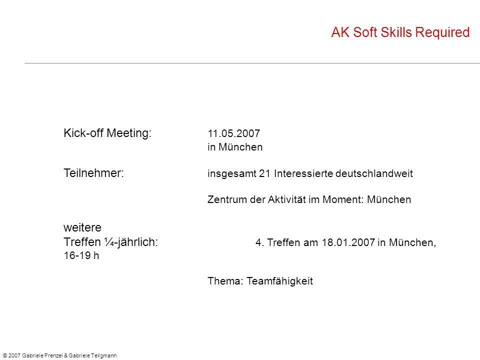 © 2007 Gabriele Frenzel & Gabriele Tellgmann AK Soft Skills Required Kick-off Meeting: 11.05.2007 in München Teilnehmer: insgesamt 21 Interessierte deutschlandweit Zentrum der Aktivität im Moment: München weitere Treffen ¼-jährlich: 4.