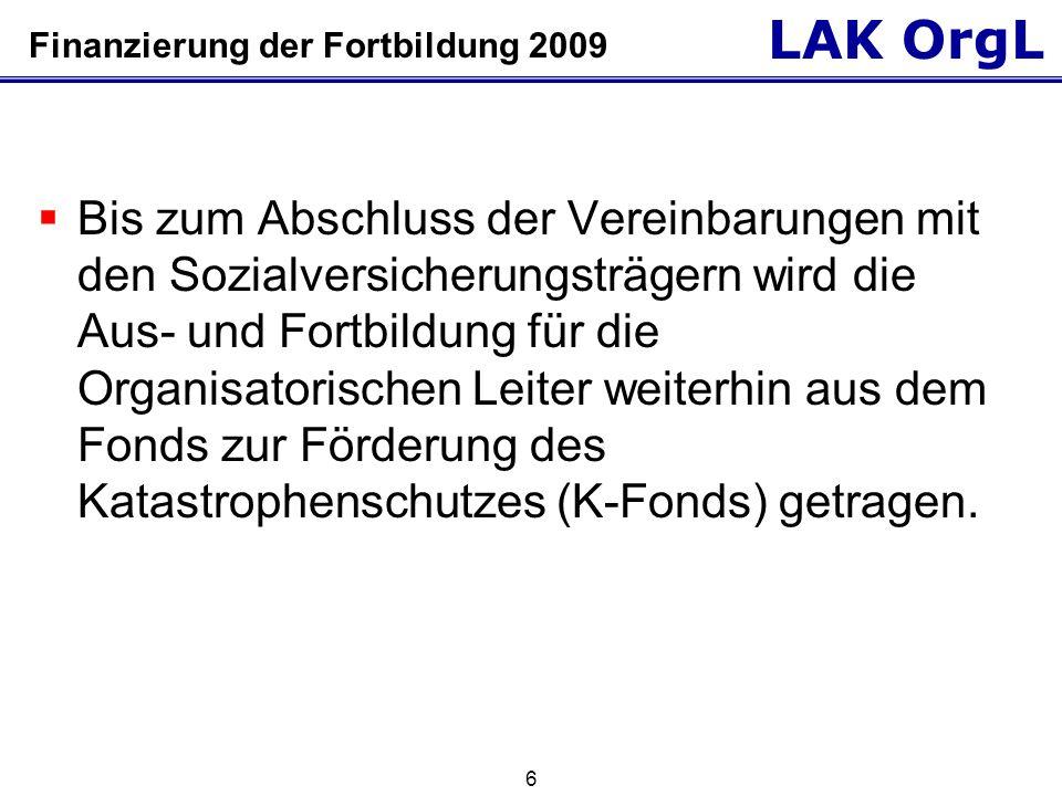 LAK OrgL 6 Finanzierung der Fortbildung 2009  Bis zum Abschluss der Vereinbarungen mit den Sozialversicherungsträgern wird die Aus- und Fortbildung für die Organisatorischen Leiter weiterhin aus dem Fonds zur Förderung des Katastrophenschutzes (K-Fonds) getragen.