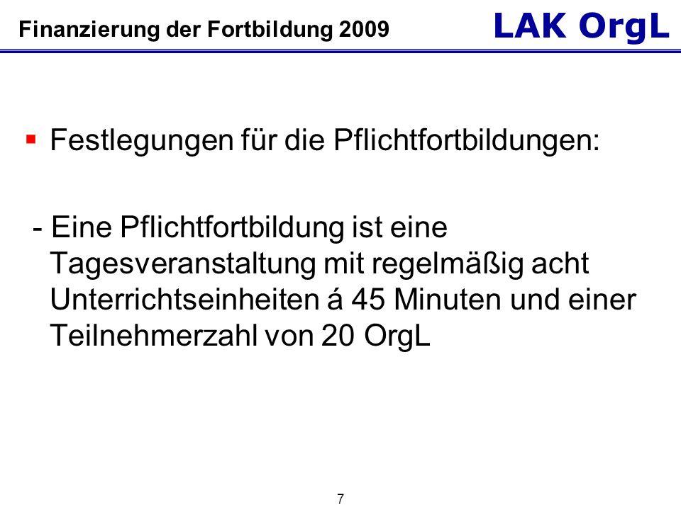 LAK OrgL 7 Finanzierung der Fortbildung 2009  Festlegungen für die Pflichtfortbildungen: - Eine Pflichtfortbildung ist eine Tagesveranstaltung mit regelmäßig acht Unterrichtseinheiten á 45 Minuten und einer Teilnehmerzahl von 20 OrgL